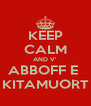 KEEP CALM AND V' ABBOFF E  KITAMUORT - Personalised Poster A4 size
