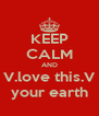 KEEP CALM AND V.love this.V your earth - Personalised Poster A4 size