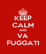 KEEP CALM AND VA FUGGATI - Personalised Poster A4 size