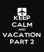 KEEP CALM AND VACATION PART 2 - Personalised Poster A4 size