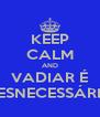 KEEP CALM AND VADIAR É DESNECESSÁRIO - Personalised Poster A4 size