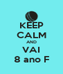 KEEP CALM AND VAI 8 ano F - Personalised Poster A4 size