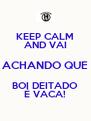 KEEP CALM AND VAI ACHANDO QUE BOI DEITADO É VACA! - Personalised Poster A4 size