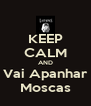 KEEP CALM AND Vai Apanhar Moscas - Personalised Poster A4 size