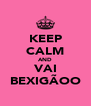 KEEP CALM AND VAI BEXIGÃOO - Personalised Poster A4 size