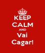 KEEP CALM AND Vai Cagar! - Personalised Poster A4 size