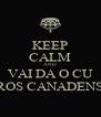 KEEP CALM AND VAI DA O CU PROS CANADENSE - Personalised Poster A4 size