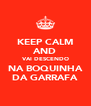 KEEP CALM AND VAI DESCENDO NA BOQUINHA DA GARRAFA - Personalised Poster A4 size