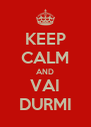 KEEP CALM AND VAI DURMI - Personalised Poster A4 size