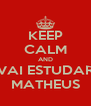 KEEP CALM AND VAI ESTUDAR MATHEUS - Personalised Poster A4 size
