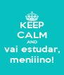 KEEP CALM AND vai estudar, meniiino! - Personalised Poster A4 size