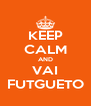 KEEP CALM AND VAI FUTGUETO - Personalised Poster A4 size