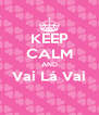 KEEP CALM AND Vai Lá Vai  - Personalised Poster A4 size