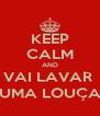 KEEP CALM AND VAI LAVAR  UMA LOUÇA - Personalised Poster A4 size