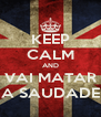 KEEP CALM AND VAI MATAR A SAUDADE - Personalised Poster A4 size