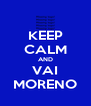 KEEP CALM AND VAI MORENO - Personalised Poster A4 size