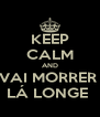 KEEP CALM AND VAI MORRER  LÁ LONGE  - Personalised Poster A4 size