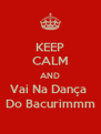 KEEP CALM AND Vai Na Dança  Do Bacurimmm - Personalised Poster A4 size