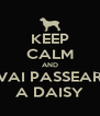 KEEP CALM AND VAI PASSEAR A DAISY - Personalised Poster A4 size