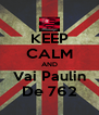 KEEP CALM AND Vai Paulin De 762 - Personalised Poster A4 size