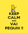 KEEP CALM AND VAI PEQUIII !! - Personalised Poster A4 size