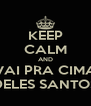 KEEP CALM AND VAI PRA CIMA DELES SANTOS - Personalised Poster A4 size