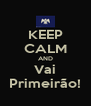 KEEP CALM AND Vai Primeirão! - Personalised Poster A4 size