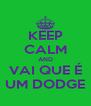 KEEP CALM AND VAI QUE É UM DODGE - Personalised Poster A4 size