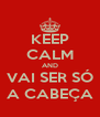 KEEP CALM AND VAI SER SÓ A CABEÇA - Personalised Poster A4 size