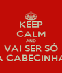 KEEP CALM AND VAI SER SÓ A CABECINHA - Personalised Poster A4 size