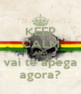 KEEP CALM AND vai te apega agora? - Personalised Poster A4 size