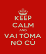 KEEP CALM AND VAI TOMA NO CÚ - Personalised Poster A4 size