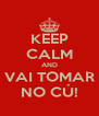 KEEP CALM AND VAI TOMAR NO CÚ! - Personalised Poster A4 size