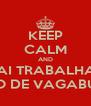 KEEP CALM AND VAI TRABALHAR BANDO DE VAGABUNDOS - Personalised Poster A4 size
