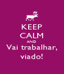 KEEP CALM AND Vai trabalhar, viado! - Personalised Poster A4 size