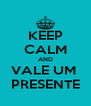 KEEP CALM AND VALE UM  PRESENTE - Personalised Poster A4 size