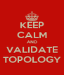 KEEP CALM AND VALIDATE TOPOLOGY - Personalised Poster A4 size