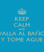 KEEP CALM AND VALLA AL BAÑO Y TOME AGUE - Personalised Poster A4 size