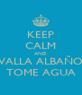 KEEP CALM AND VALLA ALBAÑO TOME AGUA - Personalised Poster A4 size