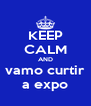 KEEP CALM AND vamo curtir a expo - Personalised Poster A4 size