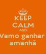 KEEP CALM AND Vamo ganhar  amanhã - Personalised Poster A4 size