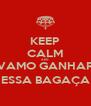 KEEP CALM AND VAMO GANHAR ESSA BAGAÇA - Personalised Poster A4 size