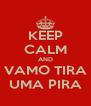 KEEP CALM AND VAMO TIRA UMA PIRA - Personalised Poster A4 size