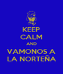 KEEP CALM AND VAMONOS A LA NORTEÑA - Personalised Poster A4 size