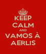 KEEP CALM AND VAMOS À AERLIS - Personalised Poster A4 size