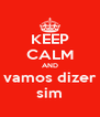 KEEP CALM AND  vamos dizer  sim - Personalised Poster A4 size