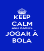 KEEP CALM AND VAMOS JOGAR À BOLA - Personalised Poster A4 size