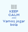 KEEP CALM AND Vamos jogar bola - Personalised Poster A4 size