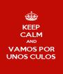 KEEP CALM AND VAMOS POR UNOS CULOS - Personalised Poster A4 size