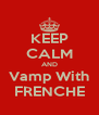 KEEP CALM AND Vamp With FRENCHE - Personalised Poster A4 size